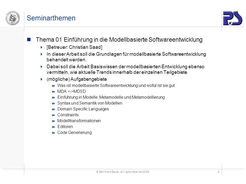 © Bernhard Bauer, all rights reserved 20085 Seminarthemen Thema 01 Einführung in die Modellbasierte Softwareentwicklung [Betreuer: Christian Saad] In