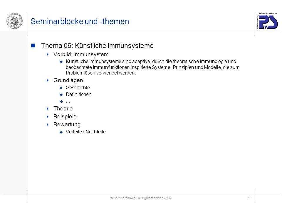 © Bernhard Bauer, all rights reserved 200610 Seminarblöcke und -themen Thema 06: Künstliche Immunsysteme Vorbild: Immunsystem Künstliche Immunsysteme sind adaptive, durch die theoretische Immunologie und beobachtete Immunfunktionen inspirierte Systeme, Prinzipien und Modelle, die zum Problemlösen verwendet werden.