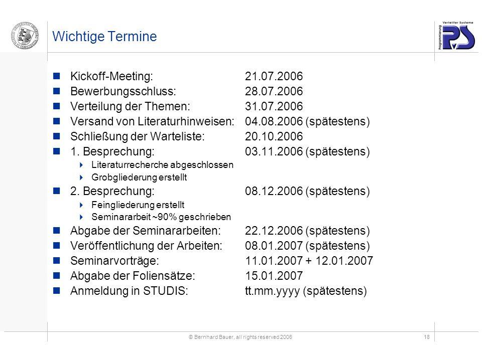© Bernhard Bauer, all rights reserved 200618 Wichtige Termine Kickoff-Meeting:21.07.2006 Bewerbungsschluss:28.07.2006 Verteilung der Themen:31.07.2006 Versand von Literaturhinweisen:04.08.2006 (spätestens) Schließung der Warteliste:20.10.2006 1.
