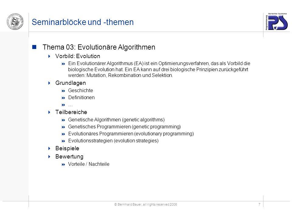 © Bernhard Bauer, all rights reserved 20067 Seminarblöcke und -themen Thema 03: Evolutionäre Algorithmen Vorbild: Evolution Ein Evolutionärer Algorithmus (EA) ist ein Optimierungsverfahren, das als Vorbild die biologische Evolution hat.