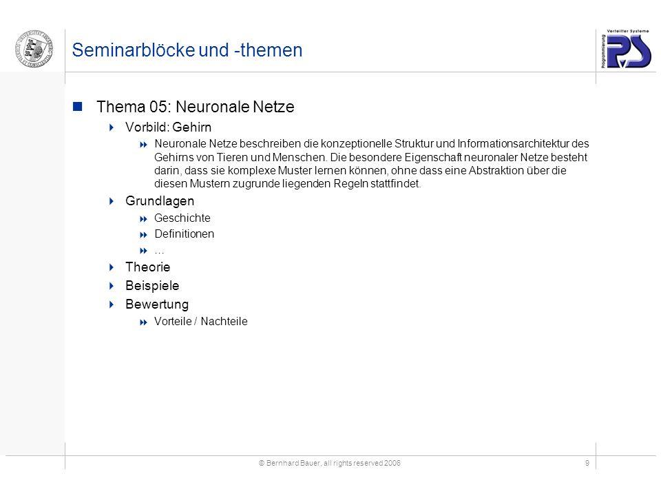 © Bernhard Bauer, all rights reserved 20069 Seminarblöcke und -themen Thema 05: Neuronale Netze Vorbild: Gehirn Neuronale Netze beschreiben die konzeptionelle Struktur und Informationsarchitektur des Gehirns von Tieren und Menschen.