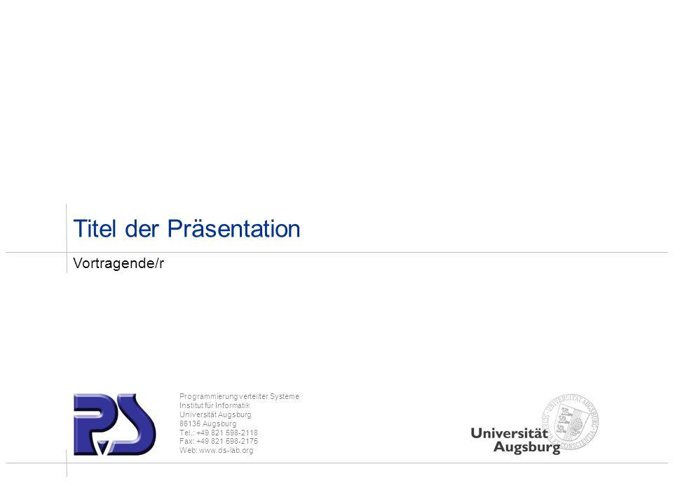 Programmierung verteilter Systeme Institut für Informatik Universität Augsburg 86135 Augsburg Tel.: +49 821 598-2118 Fax: +49 821 598-2175 Web: www.ds-lab.org Titel der Präsentation Vortragende/r