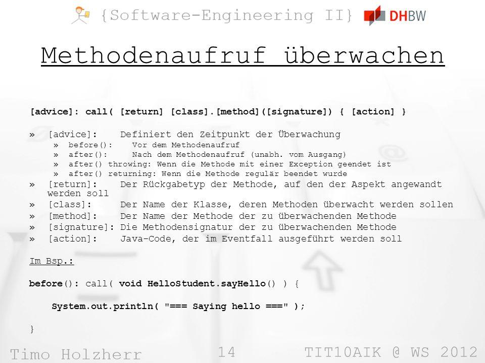 14 TIT10AIK @ WS 2012 Methodenaufruf überwachen [advice]: call( [return] [class].[method]([signature]) { [action] } »[advice]: Definiert den Zeitpunkt der Überwachung »before(): Vor dem Methodenaufruf »after(): Nach dem Methodenaufruf (unabh.