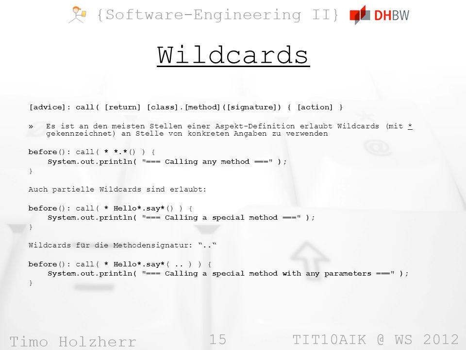 15 TIT10AIK @ WS 2012 Wildcards [advice]: call( [return] [class].[method]([signature]) { [action] } »Es ist an den meisten Stellen einer Aspekt-Definition erlaubt Wildcards (mit * gekennzeichnet) an Stelle von konkreten Angaben zu verwenden before(): call( * *.*() ) { System.out.println( === Calling any method === ); } Auch partielle Wildcards sind erlaubt: before(): call( * Hello*.say*() ) { System.out.println( === Calling a special method === ); } Wildcards für die Methodensignatur:..