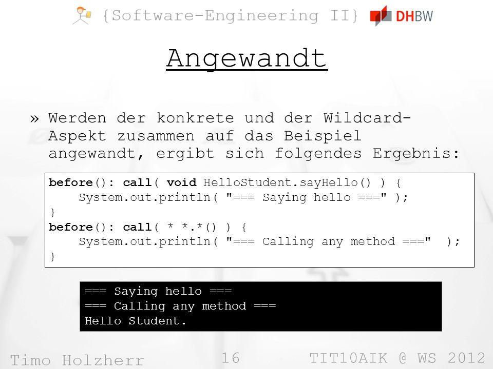 16 TIT10AIK @ WS 2012 Angewandt »Werden der konkrete und der Wildcard- Aspekt zusammen auf das Beispiel angewandt, ergibt sich folgendes Ergebnis: === Saying hello === === Calling any method === Hello Student.