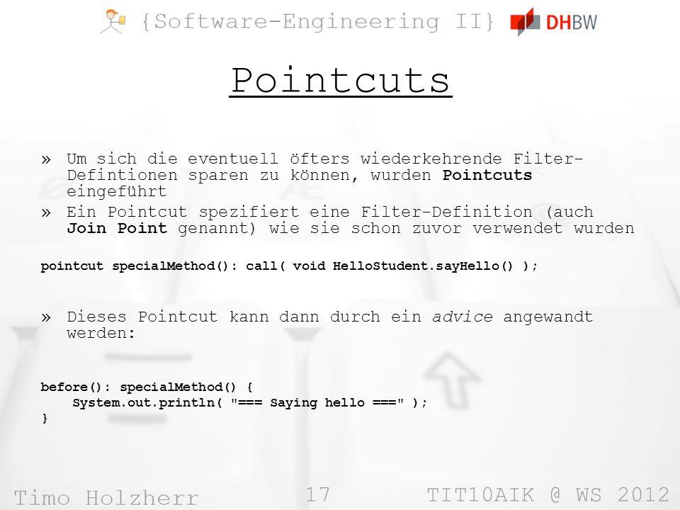 17 TIT10AIK @ WS 2012 Pointcuts »Um sich die eventuell öfters wiederkehrende Filter- Defintionen sparen zu können, wurden Pointcuts eingeführt »Ein Pointcut spezifiert eine Filter-Definition (auch Join Point genannt) wie sie schon zuvor verwendet wurden pointcut specialMethod(): call( void HelloStudent.sayHello() ); »Dieses Pointcut kann dann durch ein advice angewandt werden: before(): specialMethod() { System.out.println( === Saying hello === ); }