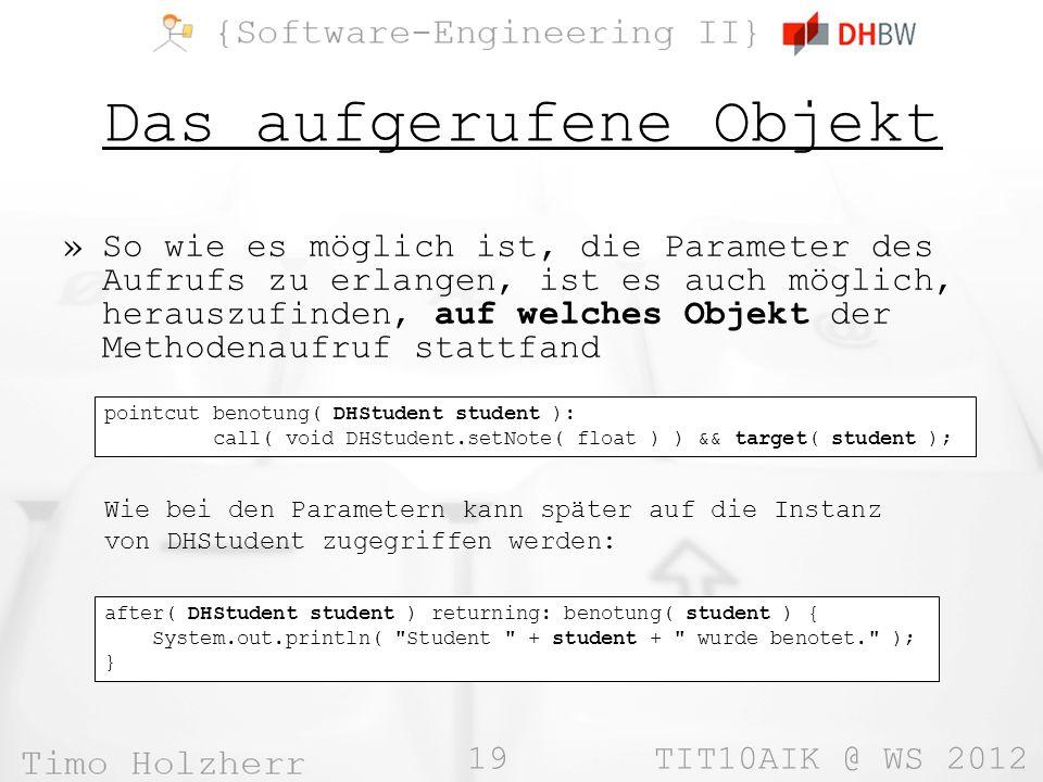 19 TIT10AIK @ WS 2012 Das aufgerufene Objekt »So wie es möglich ist, die Parameter des Aufrufs zu erlangen, ist es auch möglich, herauszufinden, auf welches Objekt der Methodenaufruf stattfand pointcut benotung( DHStudent student ): call( void DHStudent.setNote( float ) ) && target( student ); Wie bei den Parametern kann später auf die Instanz von DHStudent zugegriffen werden: after( DHStudent student ) returning: benotung( student ) { System.out.println( Student + student + wurde benotet. ); }