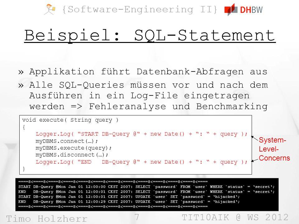 7 TIT10AIK @ WS 2012 Beispiel: SQL-Statement »Applikation führt Datenbank-Abfragen aus »Alle SQL-Queries müssen vor und nach dem Ausführen in ein Log-File eingetragen werden => Fehleranalyse und Benchmarking void execute( String query ) { Logger.Log( START DB-Query @ + new Date() + : + query ); myDBMS.connect(…); myDBMS.execute(query); myDBMS.disconnect(…); Logger.Log( END DB-Query @ + new Date() + : + query ); } ====8<====8<====8<====8<====8<====8<====8<====8<====8<====8<====8<====8<==== START DB-Query @Mon Jan 01 12:00:00 CEST 2007: SELECT `password` FROM `user` WHERE `status` = secret; END DB-Query @Mon Jan 01 12:00:01 CEST 2007: SELECT `password` FROM `user` WHERE `status` = secret; START DB-Query @Mon Jan 01 12:00:01 CEST 2007: UPDATE `user` SET `password` = hijacked; END DB-Query @Mon Jan 01 12:00:29 CEST 2007: UPDATE `user` SET `password` = hijacked; ====8<====8<====8<====8<====8<====8<====8<====8<====8<====8<====8<====8<==== System- Level- Concerns