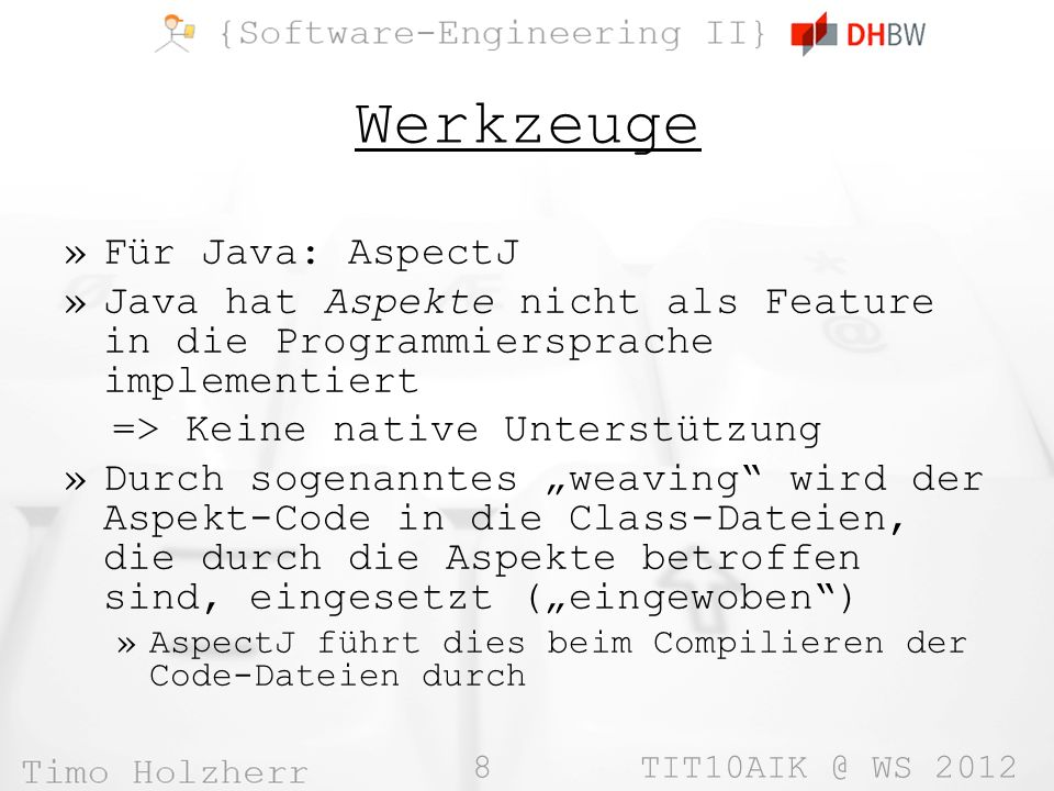 8 TIT10AIK @ WS 2012 Werkzeuge »Für Java: AspectJ »Java hat Aspekte nicht als Feature in die Programmiersprache implementiert => Keine native Unterstützung »Durch sogenanntes weaving wird der Aspekt-Code in die Class-Dateien, die durch die Aspekte betroffen sind, eingesetzt (eingewoben) »AspectJ führt dies beim Compilieren der Code-Dateien durch