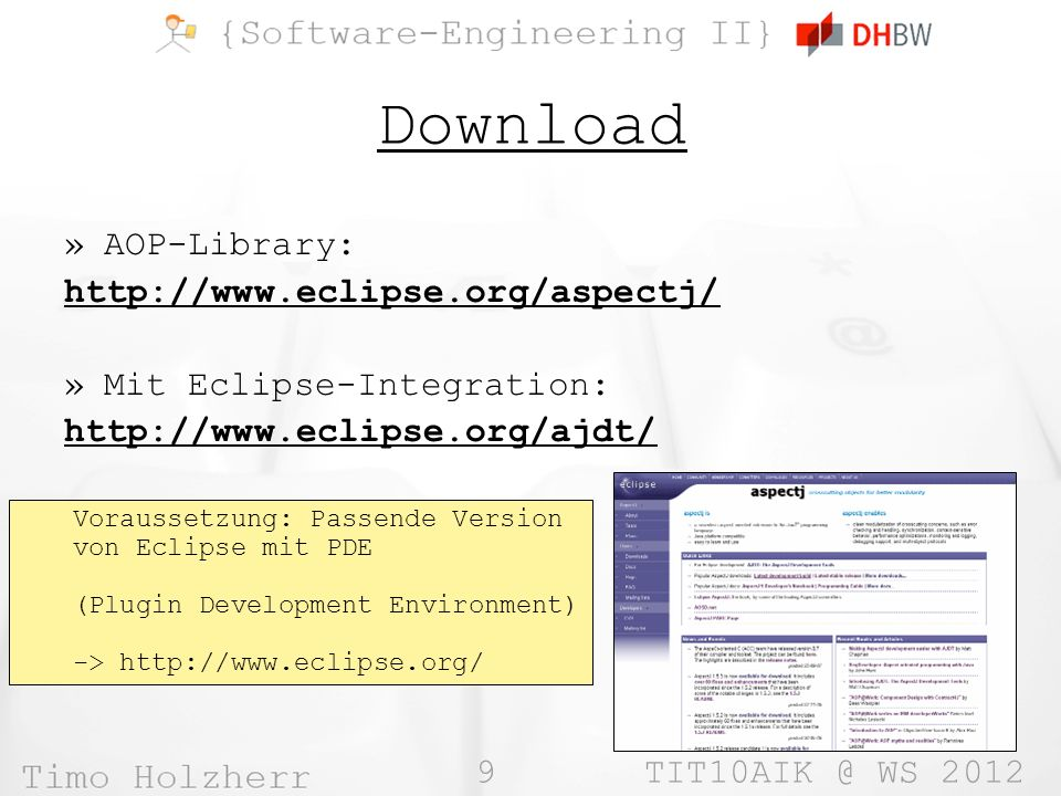 9 TIT10AIK @ WS 2012 Download »AOP-Library: http://www.eclipse.org/aspectj/ »Mit Eclipse-Integration: http://www.eclipse.org/ajdt/ Voraussetzung: Passende Version von Eclipse mit PDE (Plugin Development Environment) -> http://www.eclipse.org/