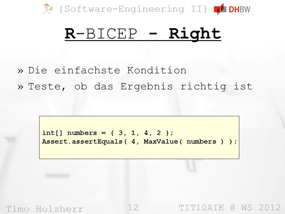 12 TIT10AIK @ WS 2012 R-BICEP - Right »Die einfachste Kondition »Teste, ob das Ergebnis richtig ist int[] numbers = { 3, 1, 4, 2 }; Assert.assertEquals( 4, MaxValue( numbers ) );