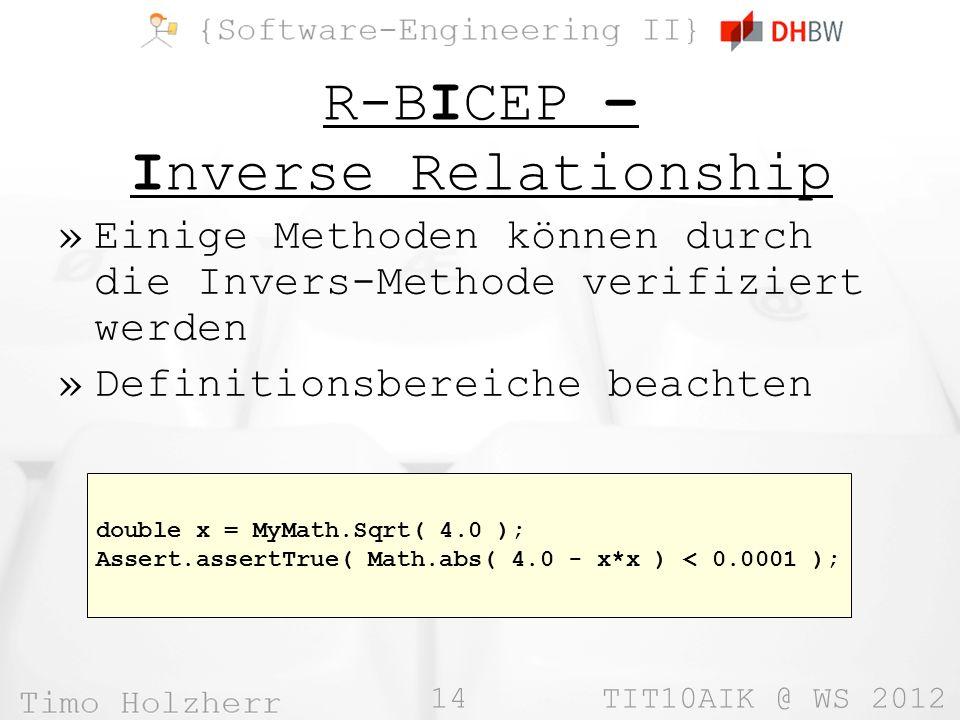 14 TIT10AIK @ WS 2012 R-BICEP – Inverse Relationship »Einige Methoden können durch die Invers-Methode verifiziert werden »Definitionsbereiche beachten double x = MyMath.Sqrt( 4.0 ); Assert.assertTrue( Math.abs( 4.0 - x*x ) < 0.0001 );