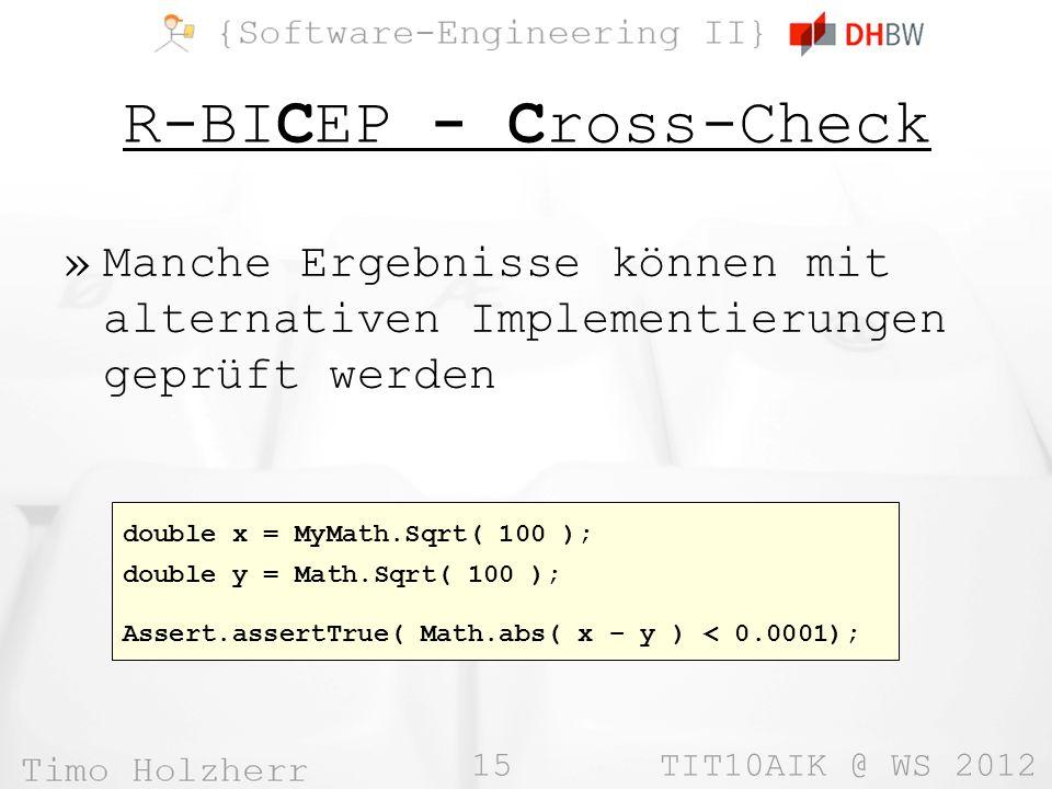 15 TIT10AIK @ WS 2012 R-BICEP - Cross-Check »Manche Ergebnisse können mit alternativen Implementierungen geprüft werden double x = MyMath.Sqrt( 100 ); double y = Math.Sqrt( 100 ); Assert.assertTrue( Math.abs( x – y ) < 0.0001);