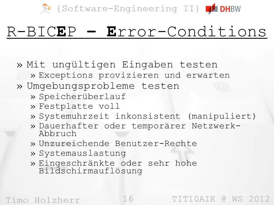 16 TIT10AIK @ WS 2012 R-BICEP – Error-Conditions »Mit ungültigen Eingaben testen »Exceptions provizieren und erwarten »Umgebungsprobleme testen »Speicherüberlauf »Festplatte voll »Systemuhrzeit inkonsistent (manipuliert) »Dauerhafter oder temporärer Netzwerk- Abbruch »Unzureichende Benutzer-Rechte »Systemauslastung »Eingeschränkte oder sehr hohe Bildschirmauflösung