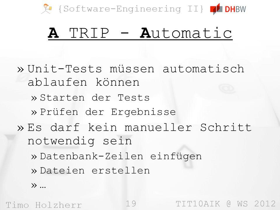 19 TIT10AIK @ WS 2012 A TRIP - Automatic »Unit-Tests müssen automatisch ablaufen können »Starten der Tests »Prüfen der Ergebnisse »Es darf kein manueller Schritt notwendig sein »Datenbank-Zeilen einfügen »Dateien erstellen »…