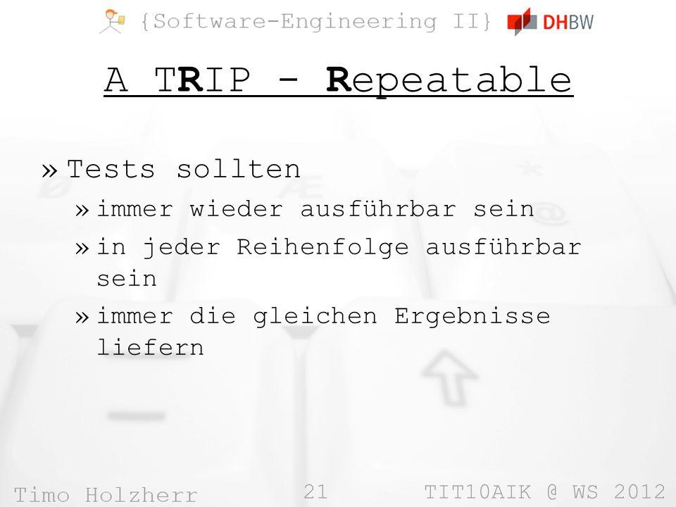 21 TIT10AIK @ WS 2012 A TRIP - Repeatable »Tests sollten »immer wieder ausführbar sein »in jeder Reihenfolge ausführbar sein »immer die gleichen Ergebnisse liefern