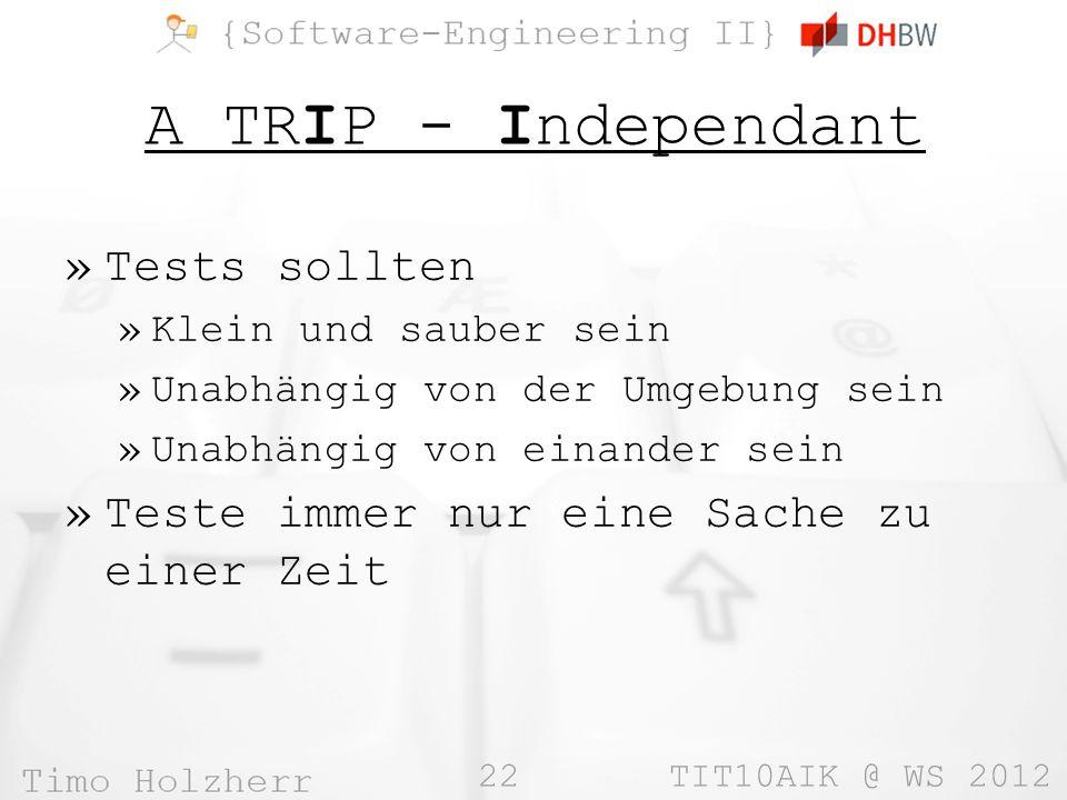 22 TIT10AIK @ WS 2012 A TRIP - Independant »Tests sollten »Klein und sauber sein »Unabhängig von der Umgebung sein »Unabhängig von einander sein »Teste immer nur eine Sache zu einer Zeit