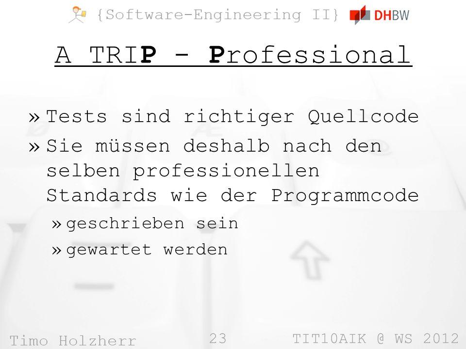 23 TIT10AIK @ WS 2012 A TRIP - Professional »Tests sind richtiger Quellcode »Sie müssen deshalb nach den selben professionellen Standards wie der Programmcode »geschrieben sein »gewartet werden