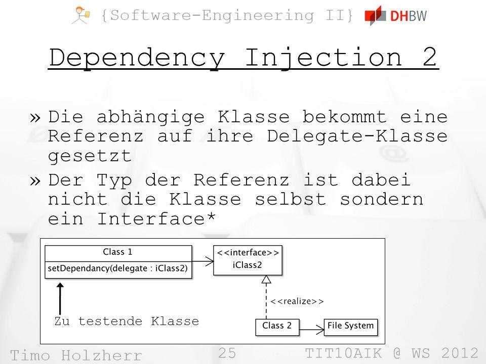 25 TIT10AIK @ WS 2012 Dependency Injection 2 »Die abhängige Klasse bekommt eine Referenz auf ihre Delegate-Klasse gesetzt »Der Typ der Referenz ist dabei nicht die Klasse selbst sondern ein Interface* Zu testende Klasse