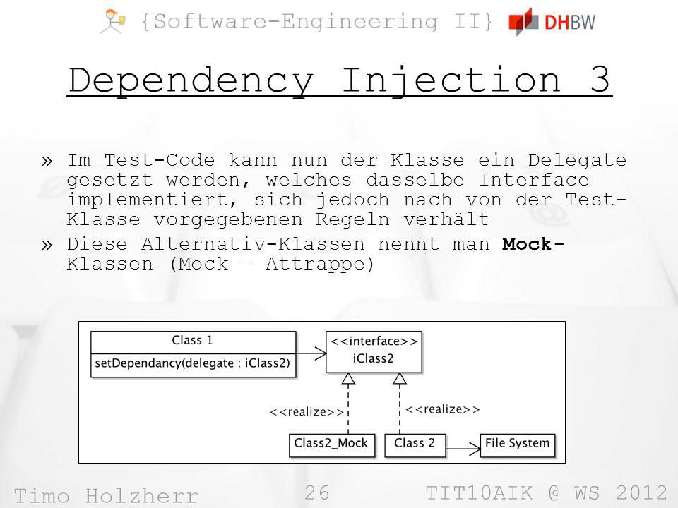 26 TIT10AIK @ WS 2012 Dependency Injection 3 »Im Test-Code kann nun der Klasse ein Delegate gesetzt werden, welches dasselbe Interface implementiert, sich jedoch nach von der Test- Klasse vorgegebenen Regeln verhält »Diese Alternativ-Klassen nennt man Mock- Klassen (Mock = Attrappe)