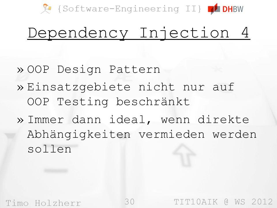30 TIT10AIK @ WS 2012 Dependency Injection 4 »OOP Design Pattern »Einsatzgebiete nicht nur auf OOP Testing beschränkt »Immer dann ideal, wenn direkte Abhängigkeiten vermieden werden sollen
