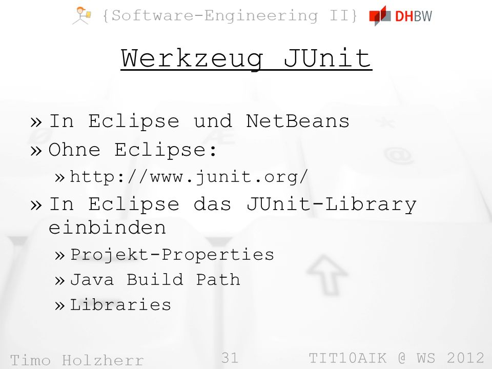 31 TIT10AIK @ WS 2012 Werkzeug JUnit »In Eclipse und NetBeans »Ohne Eclipse: »http://www.junit.org/ »In Eclipse das JUnit-Library einbinden »Projekt-Properties »Java Build Path »Libraries