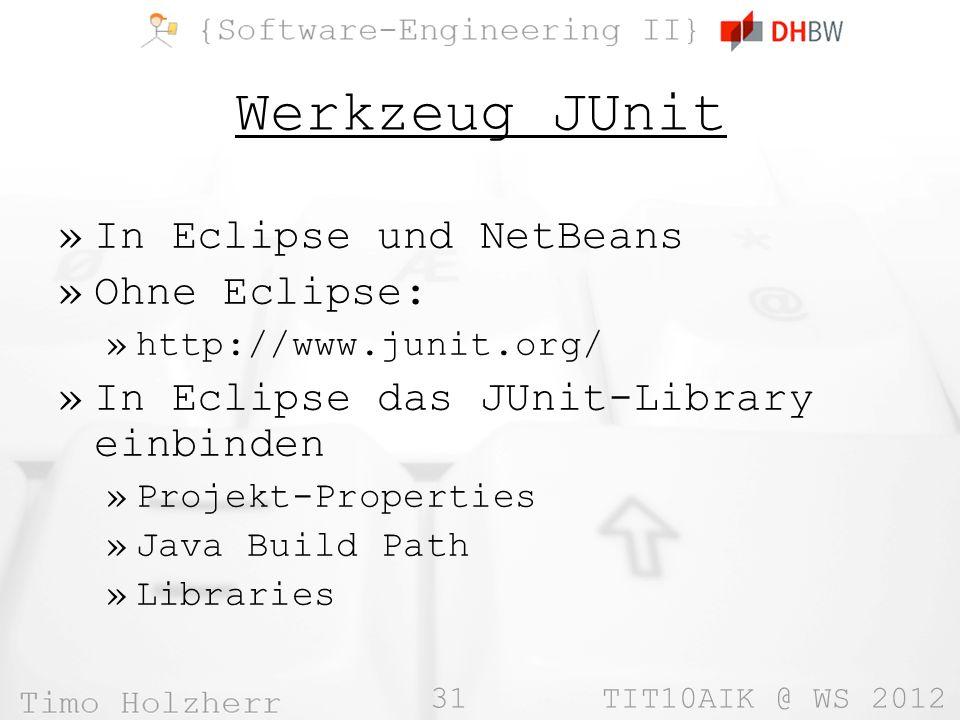 31 TIT10AIK @ WS 2012 Werkzeug JUnit »In Eclipse und NetBeans »Ohne Eclipse: »http://www.junit.org/ »In Eclipse das JUnit-Library einbinden »Projekt-Properties »Java Build Path »Libraries