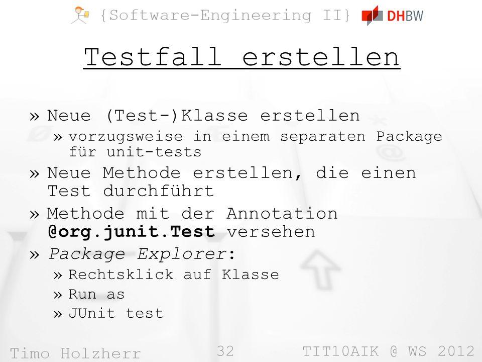 32 TIT10AIK @ WS 2012 Testfall erstellen »Neue (Test-)Klasse erstellen »vorzugsweise in einem separaten Package für unit-tests »Neue Methode erstellen, die einen Test durchführt »Methode mit der Annotation @org.junit.Test versehen »Package Explorer: »Rechtsklick auf Klasse »Run as »JUnit test