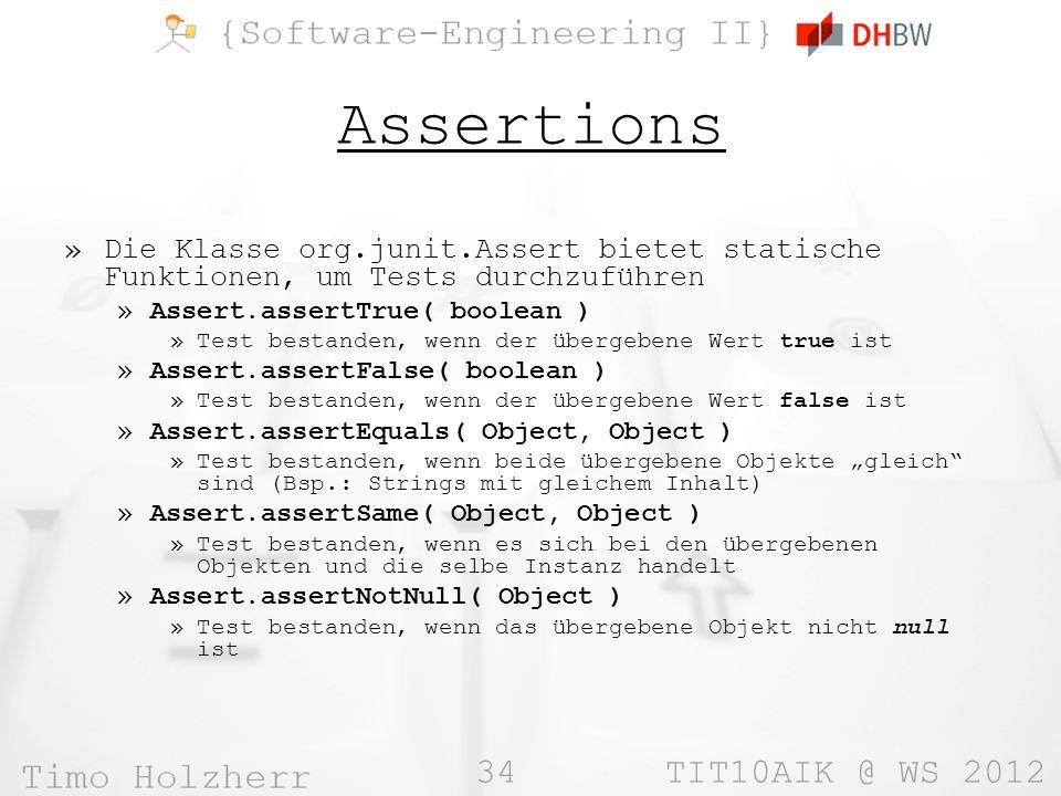34 TIT10AIK @ WS 2012 Assertions »Die Klasse org.junit.Assert bietet statische Funktionen, um Tests durchzuführen »Assert.assertTrue( boolean ) »Test bestanden, wenn der übergebene Wert true ist »Assert.assertFalse( boolean ) »Test bestanden, wenn der übergebene Wert false ist »Assert.assertEquals( Object, Object ) »Test bestanden, wenn beide übergebene Objekte gleich sind (Bsp.: Strings mit gleichem Inhalt) »Assert.assertSame( Object, Object ) »Test bestanden, wenn es sich bei den übergebenen Objekten und die selbe Instanz handelt »Assert.assertNotNull( Object ) »Test bestanden, wenn das übergebene Objekt nicht null ist