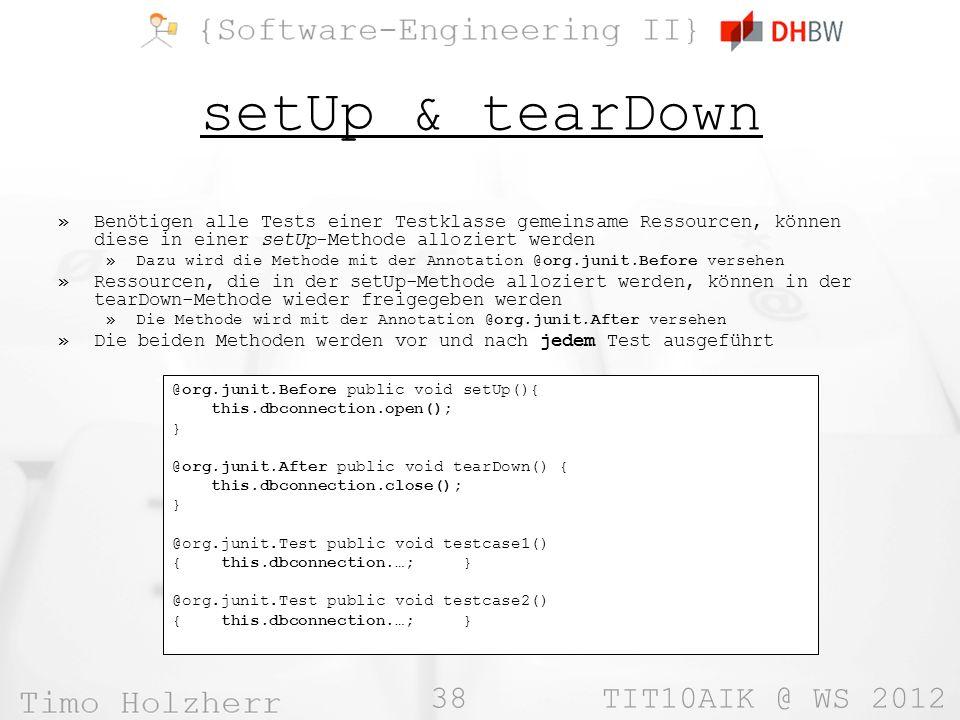 38 TIT10AIK @ WS 2012 setUp & tearDown »Benötigen alle Tests einer Testklasse gemeinsame Ressourcen, können diese in einer setUp-Methode alloziert werden »Dazu wird die Methode mit der Annotation @org.junit.Before versehen »Ressourcen, die in der setUp-Methode alloziert werden, können in der tearDown-Methode wieder freigegeben werden »Die Methode wird mit der Annotation @org.junit.After versehen »Die beiden Methoden werden vor und nach jedem Test ausgeführt @org.junit.Before public void setUp(){ this.dbconnection.open(); } @org.junit.After public void tearDown() { this.dbconnection.close(); } @org.junit.Test public void testcase1() { this.dbconnection.…; } @org.junit.Test public void testcase2() { this.dbconnection.…; }