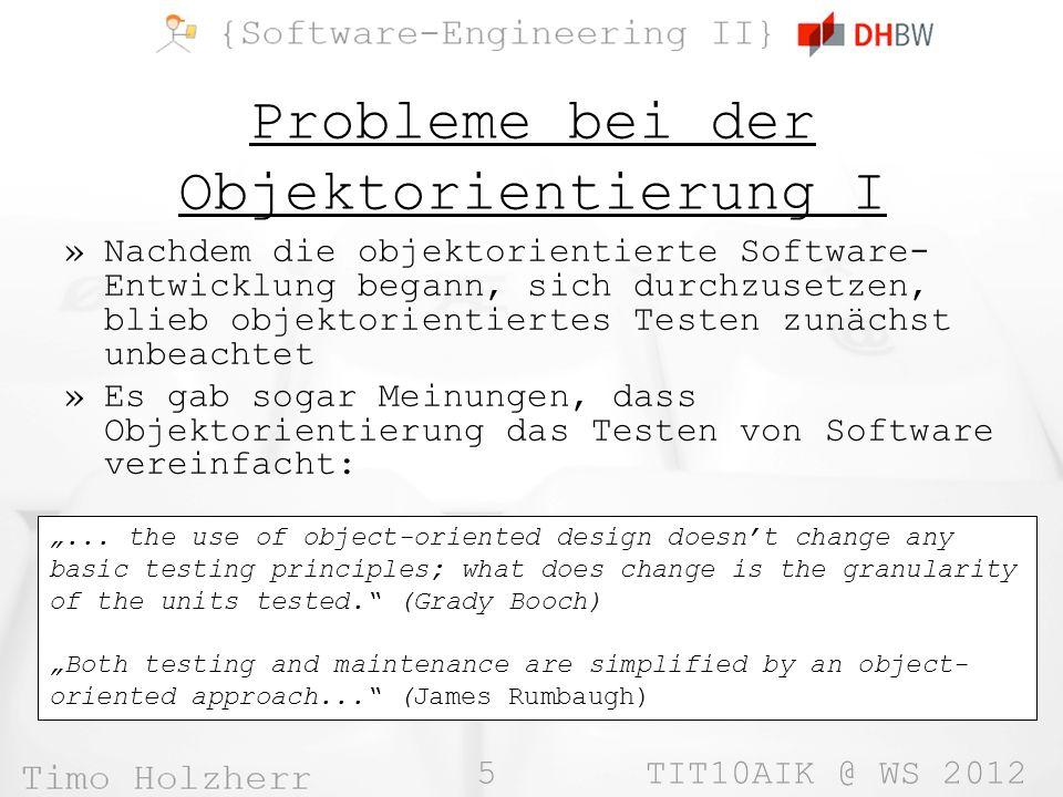 5 TIT10AIK @ WS 2012 Probleme bei der Objektorientierung I »Nachdem die objektorientierte Software- Entwicklung begann, sich durchzusetzen, blieb objektorientiertes Testen zunächst unbeachtet »Es gab sogar Meinungen, dass Objektorientierung das Testen von Software vereinfacht:...