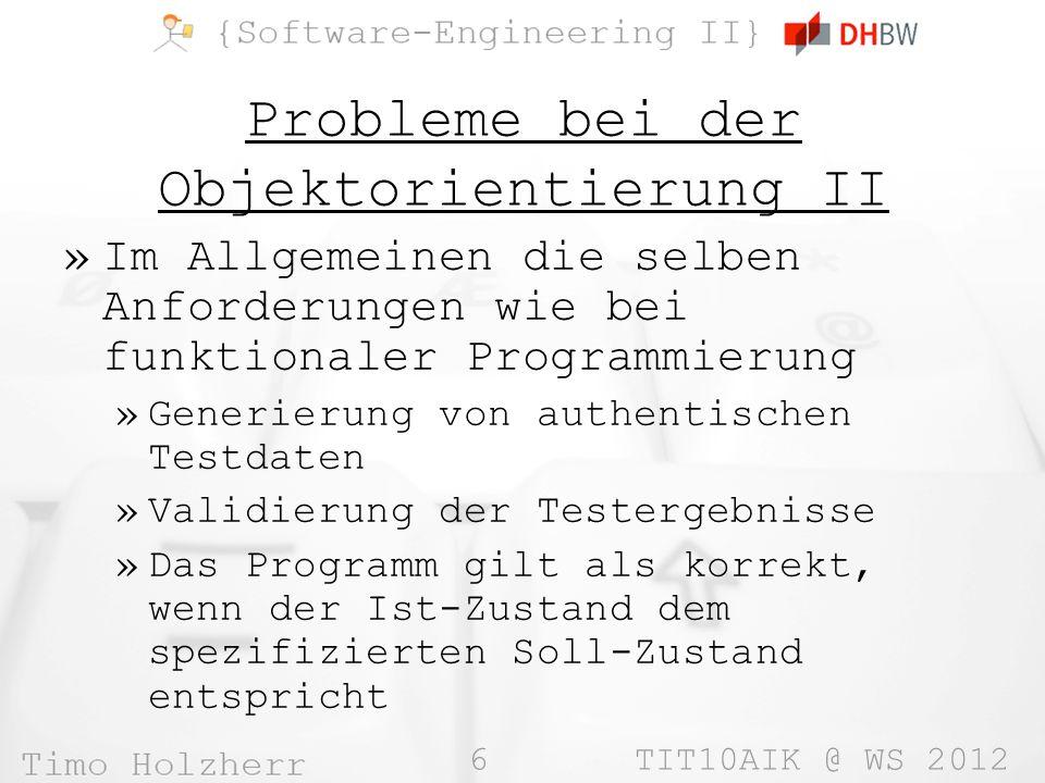 6 TIT10AIK @ WS 2012 Probleme bei der Objektorientierung II »Im Allgemeinen die selben Anforderungen wie bei funktionaler Programmierung »Generierung von authentischen Testdaten »Validierung der Testergebnisse »Das Programm gilt als korrekt, wenn der Ist-Zustand dem spezifizierten Soll-Zustand entspricht