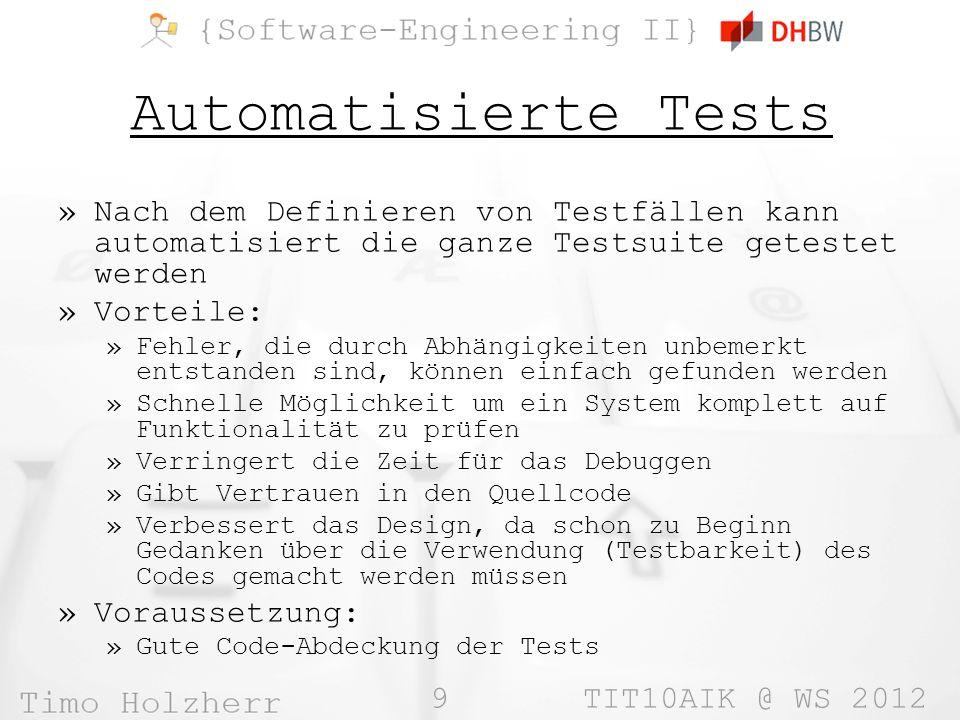 9 TIT10AIK @ WS 2012 Automatisierte Tests »Nach dem Definieren von Testfällen kann automatisiert die ganze Testsuite getestet werden »Vorteile: »Fehler, die durch Abhängigkeiten unbemerkt entstanden sind, können einfach gefunden werden »Schnelle Möglichkeit um ein System komplett auf Funktionalität zu prüfen »Verringert die Zeit für das Debuggen »Gibt Vertrauen in den Quellcode »Verbessert das Design, da schon zu Beginn Gedanken über die Verwendung (Testbarkeit) des Codes gemacht werden müssen »Voraussetzung: »Gute Code-Abdeckung der Tests