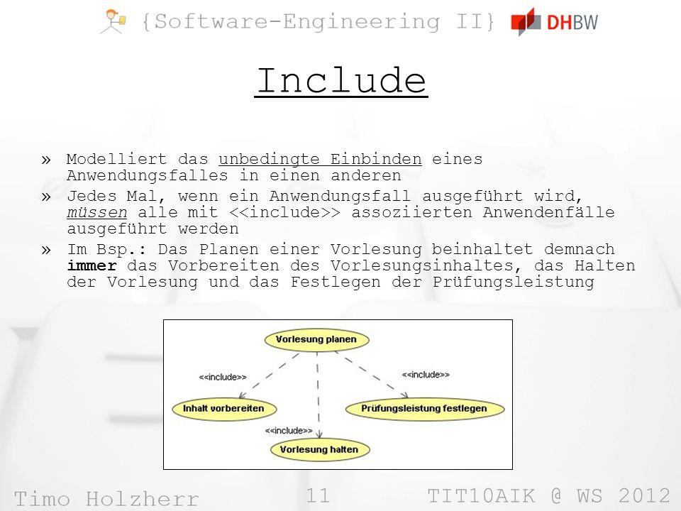 11 TIT10AIK @ WS 2012 Include »Modelliert das unbedingte Einbinden eines Anwendungsfalles in einen anderen »Jedes Mal, wenn ein Anwendungsfall ausgefü