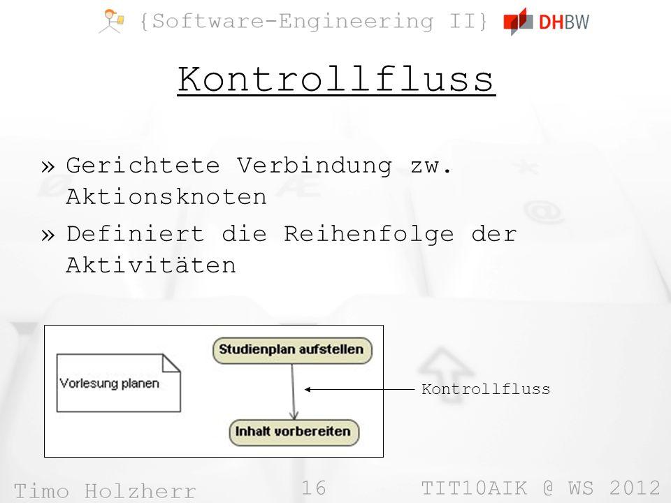 16 TIT10AIK @ WS 2012 Kontrollfluss »Gerichtete Verbindung zw. Aktionsknoten »Definiert die Reihenfolge der Aktivitäten Kontrollfluss