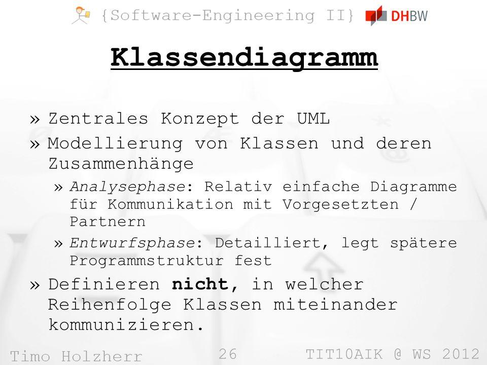 26 TIT10AIK @ WS 2012 Klassendiagramm »Zentrales Konzept der UML »Modellierung von Klassen und deren Zusammenhänge »Analysephase: Relativ einfache Dia