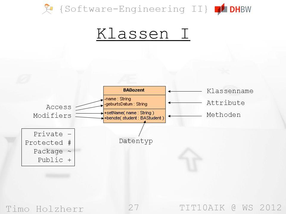 27 TIT10AIK @ WS 2012 Klassen I Klassenname Attribute Methoden Access Modifiers Datentyp Private – Protected # Package ~ Public +