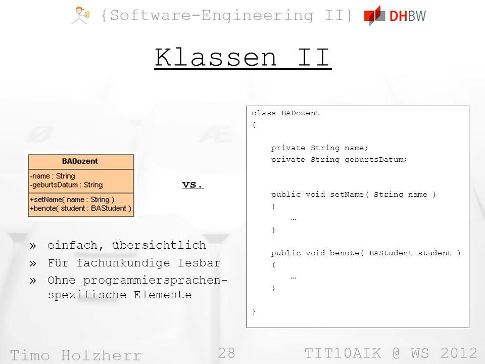 28 TIT10AIK @ WS 2012 Klassen II class BADozent { private String name; private String geburtsDatum; public void setName( String name ) { … } public void benote( BAStudent student ) { … } vs.