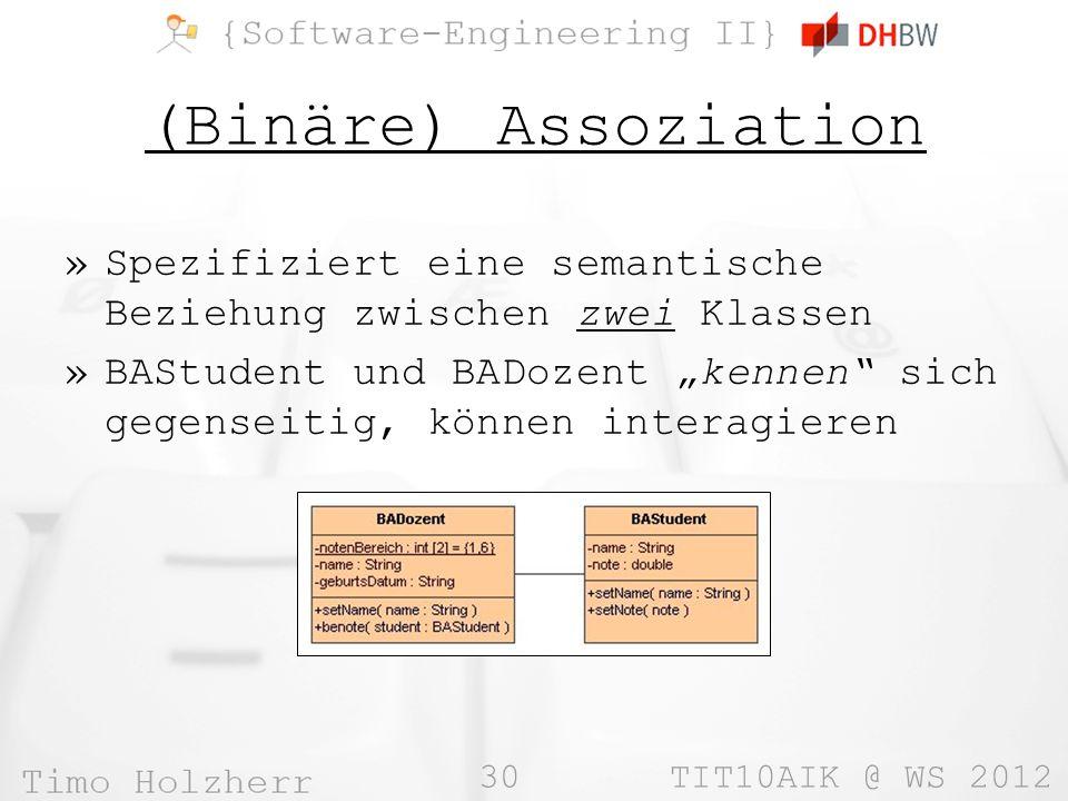 30 TIT10AIK @ WS 2012 (Binäre) Assoziation »Spezifiziert eine semantische Beziehung zwischen zwei Klassen »BAStudent und BADozent kennen sich gegenseitig, können interagieren