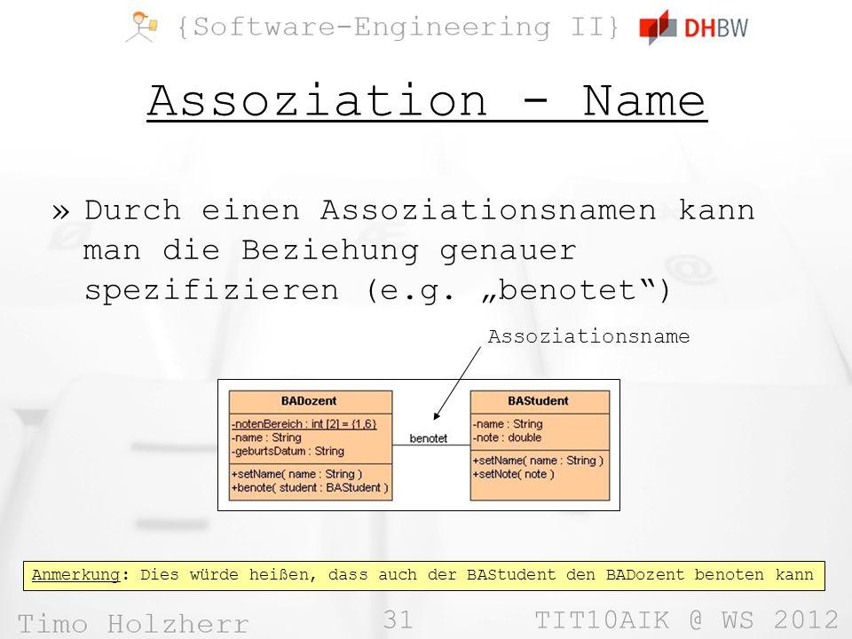 31 TIT10AIK @ WS 2012 Assoziation - Name »Durch einen Assoziationsnamen kann man die Beziehung genauer spezifizieren (e.g. benotet) Assoziationsname A