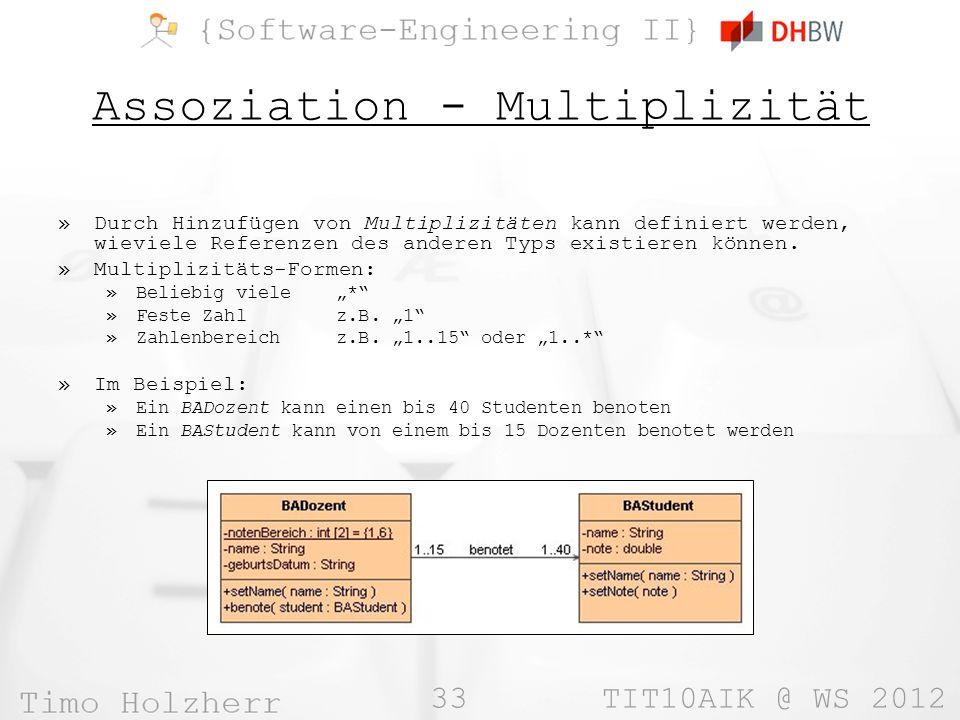 33 TIT10AIK @ WS 2012 Assoziation - Multiplizität »Durch Hinzufügen von Multiplizitäten kann definiert werden, wieviele Referenzen des anderen Typs existieren können.