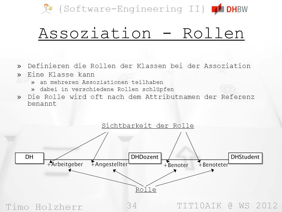 34 TIT10AIK @ WS 2012 Assoziation - Rollen »Definieren die Rollen der Klassen bei der Assoziation »Eine Klasse kann »an mehreren Assoziationen teilhaben »dabei in verschiedene Rollen schlüpfen »Die Rolle wird oft nach dem Attributnamen der Referenz benannt Sichtbarkeit der Rolle Rolle
