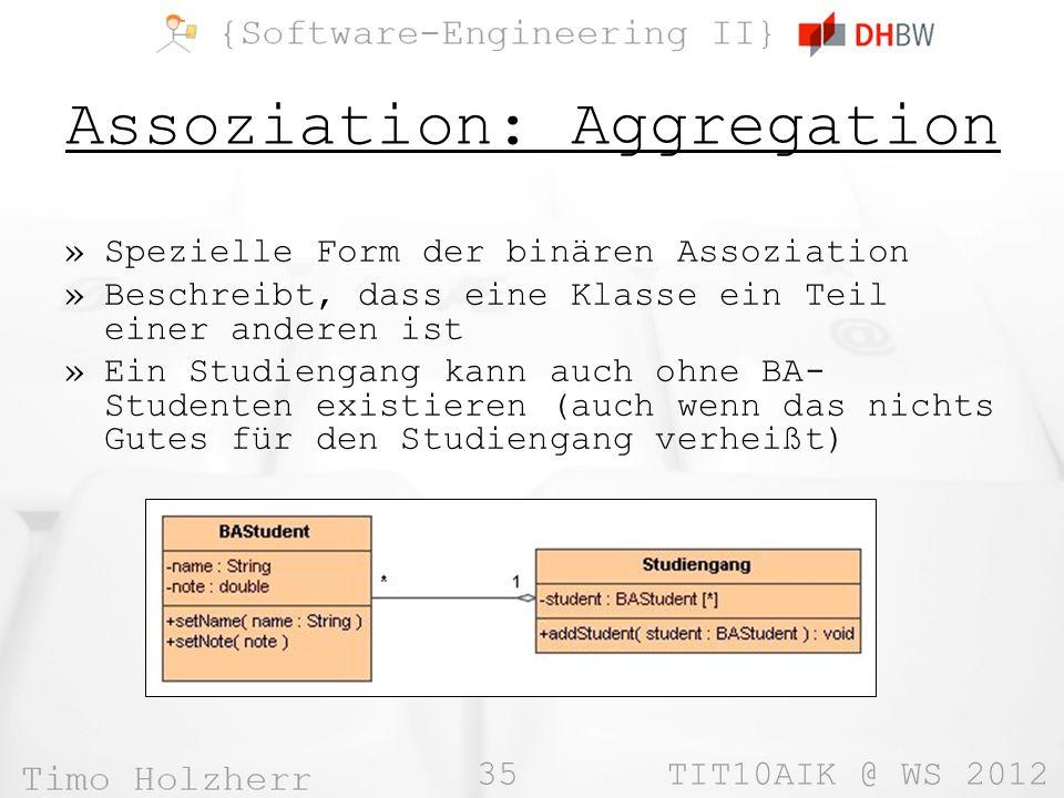 35 TIT10AIK @ WS 2012 Assoziation: Aggregation »Spezielle Form der binären Assoziation »Beschreibt, dass eine Klasse ein Teil einer anderen ist »Ein Studiengang kann auch ohne BA- Studenten existieren (auch wenn das nichts Gutes für den Studiengang verheißt)