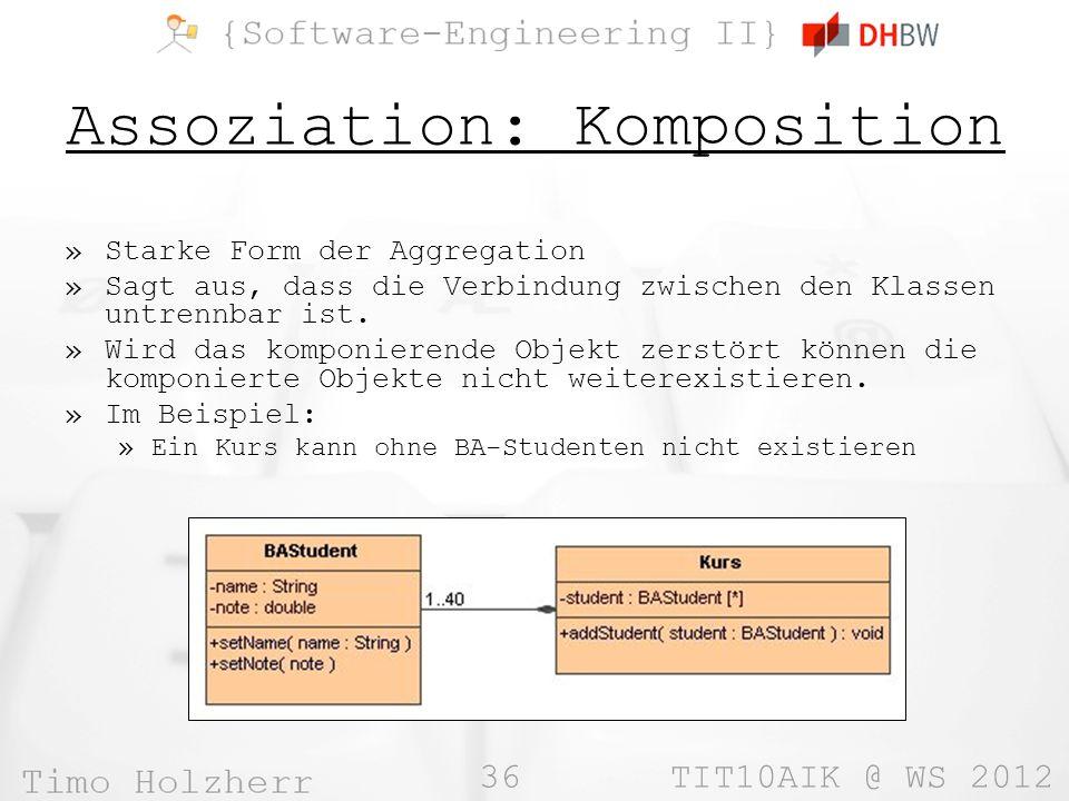 36 TIT10AIK @ WS 2012 Assoziation: Komposition »Starke Form der Aggregation »Sagt aus, dass die Verbindung zwischen den Klassen untrennbar ist. »Wird