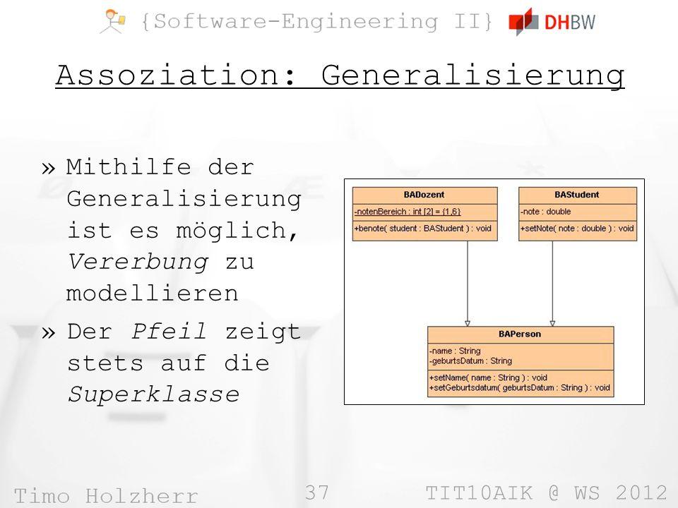 37 TIT10AIK @ WS 2012 Assoziation: Generalisierung »Mithilfe der Generalisierung ist es möglich, Vererbung zu modellieren »Der Pfeil zeigt stets auf die Superklasse