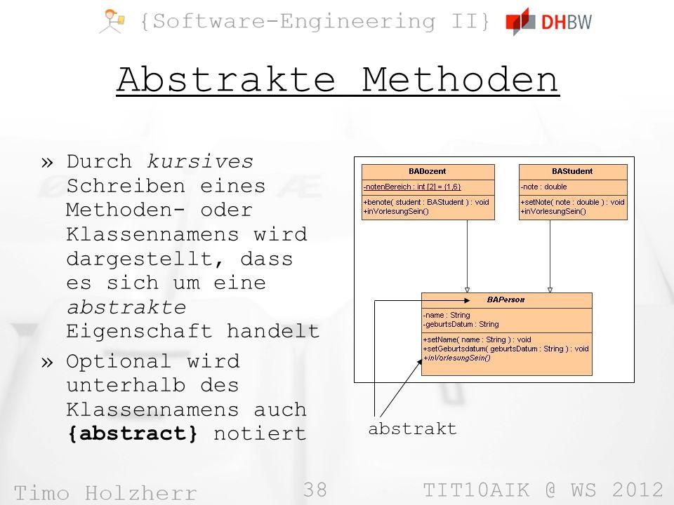 38 TIT10AIK @ WS 2012 Abstrakte Methoden »Durch kursives Schreiben eines Methoden- oder Klassennamens wird dargestellt, dass es sich um eine abstrakte Eigenschaft handelt »Optional wird unterhalb des Klassennamens auch {abstract} notiert abstrakt