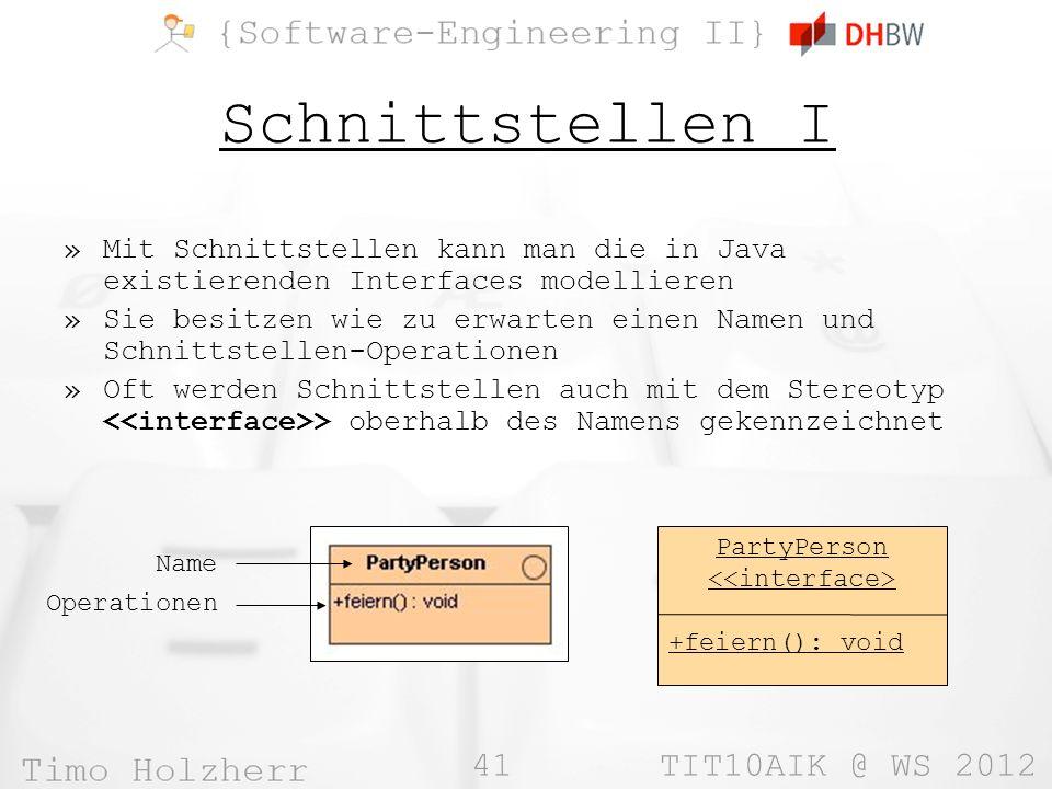 41 TIT10AIK @ WS 2012 Schnittstellen I »Mit Schnittstellen kann man die in Java existierenden Interfaces modellieren »Sie besitzen wie zu erwarten einen Namen und Schnittstellen-Operationen »Oft werden Schnittstellen auch mit dem Stereotyp > oberhalb des Namens gekennzeichnet Name Operationen PartyPerson +feiern(): void