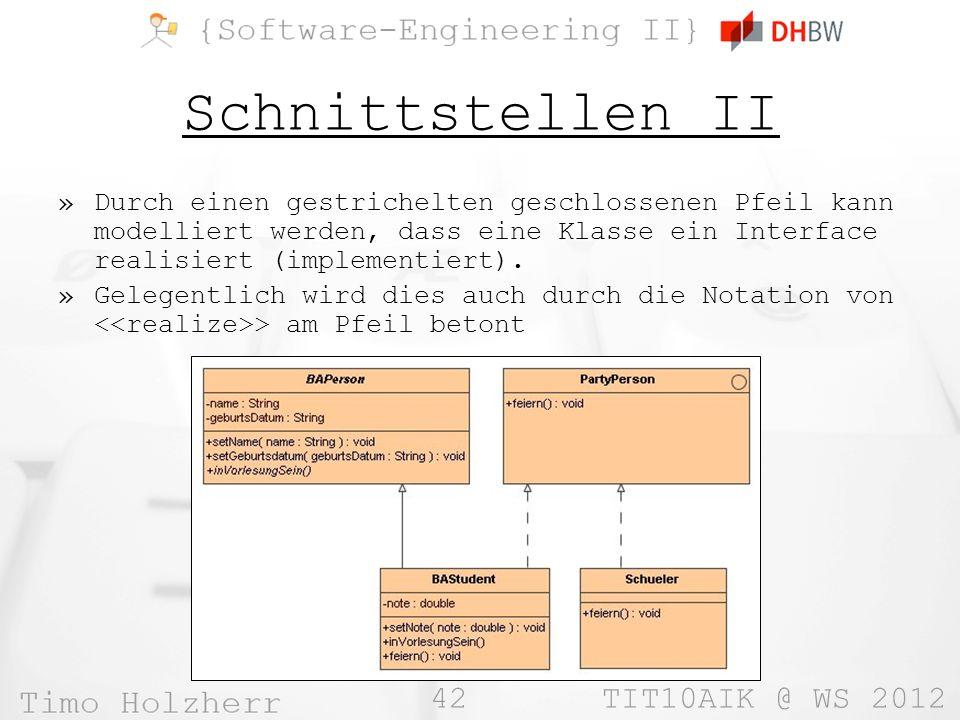 42 TIT10AIK @ WS 2012 Schnittstellen II »Durch einen gestrichelten geschlossenen Pfeil kann modelliert werden, dass eine Klasse ein Interface realisiert (implementiert).