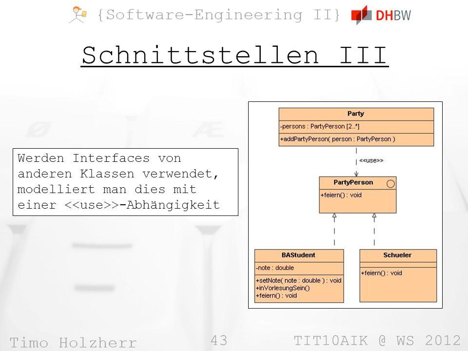 43 TIT10AIK @ WS 2012 Schnittstellen III Werden Interfaces von anderen Klassen verwendet, modelliert man dies mit einer >-Abhängigkeit
