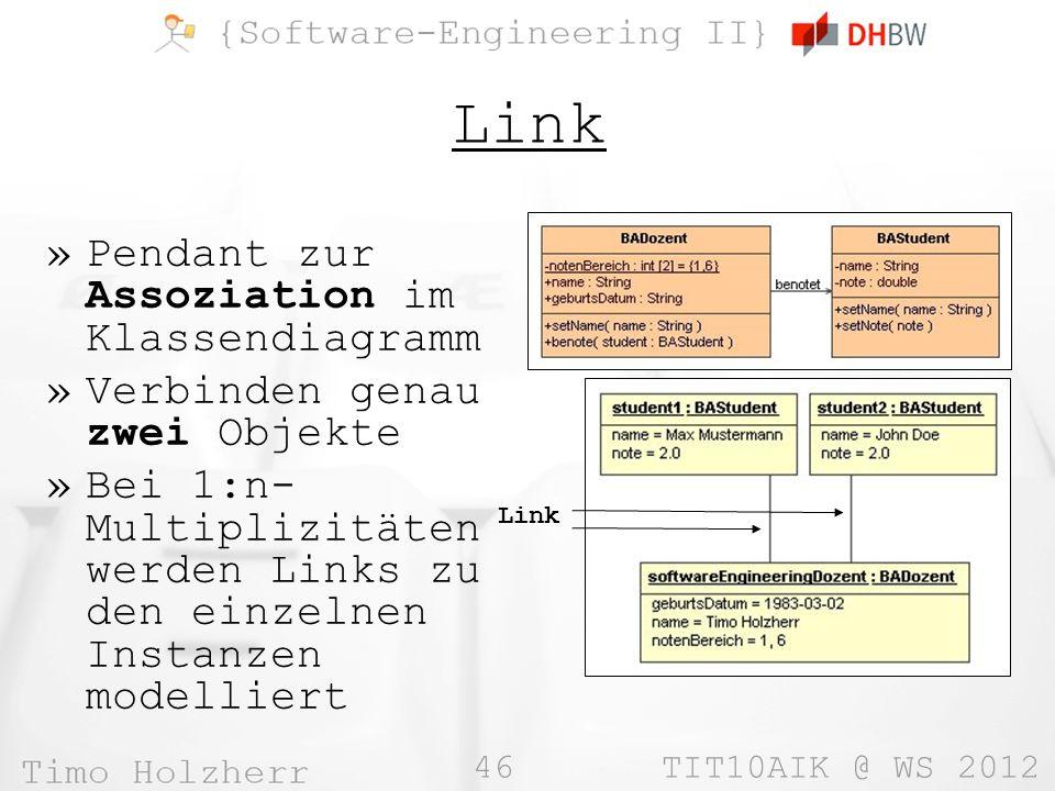 46 TIT10AIK @ WS 2012 Link »Pendant zur Assoziation im Klassendiagramm »Verbinden genau zwei Objekte »Bei 1:n- Multiplizitäten werden Links zu den einzelnen Instanzen modelliert Link